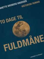 To dage til fuldmåne - Anette Broberg Knudsen