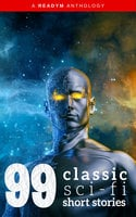 99 Classic Science-Fiction Short Stories - H.G. Wells,Edgar Allan Poe,E.M. Forster,Jack London,Rudyard Kipling,Ray Bradbury,Jack Williamson,Philip K. Dick,Isaac Asimov,Abraham Merritt,Peter B. Kyne,Edgar Fawcett,Ray Cummings,Frank R. Stockton,Robert Barr,Seabury Quinn,Fred M. White,Francis Flagg,Ellis Parker Butler,Roquia Sakhawat Hussain,Fletcher Pratt,Arthur Train,Robert Welles Ritchie,Amelia Long Reynolds,Anthony Melvillle Rud,Clark Ashton Smith,David H. Keller,Donald Allen Wollheim,Frank Owen,George Allan England,Green Peyton Wertenbaker,Jack G. Huekels,Katherine MacLean,Leo Szilard,Miles John Breuer,Nelson Slade Bond,Raymond F. O'Kelley,Tudor Jenks,W.L. Alden