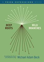 Deep Roots, Wild Branches - Michael Adam Beck