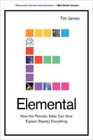 Elemental: How the Periodic Table Can Now Explain (Nearly) Everything - Tim James
