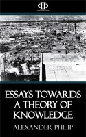 Essays Towards a Theory of Knowledge - Alexander Philip