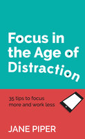 Focus in the Age of Distraction: 35 tips to focus more and work less - Jane Piper