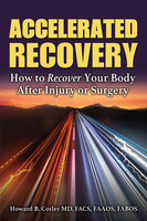 Accelerated Recovery: How to Recover Your Body After Injury or Surgery - Howard B. Cotler