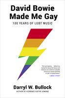 David Bowie Made Me Gay: 100 Years of LGBT Music - Darryl W. Bullock