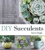 DIY Succulents: From Placecards to Wreaths, 35+ Ideas for Creative Projects with Succulents - Tawni Daigle