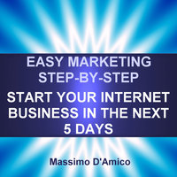 Easy Marketing Step-By-Step: Start Your Internet Business in The Next 5 Days - Massimo D'Amico