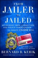 From Jailer to Jailed: My Journey from Correction and Police Commissioner to Inmate #84888-054 - Bernard B. Kerik