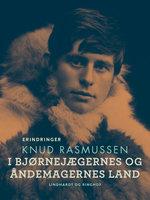 I bjørnejægernes og åndemagernes land - Knud Rasmussen