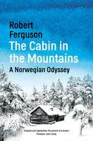 The Cabin in the Mountains: A Norwegian Odyssey - Robert Ferguson