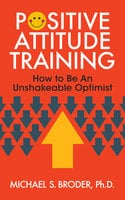 Positive Attitude Training - Michael S. Broder Ph.D.