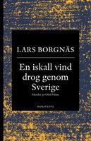 En iskall vind drog genom Sverige : Mordet på Olof Palme - Lars Borgnäs