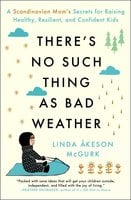 There's No Such Thing as Bad Weather: A Scandinavian Mom's Secrets for Raising Healthy, Resilient, and Confident Kids (from Friluftsliv to Hygge) - Linda Åkeson McGurk