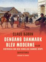Dengang Danmark blev moderne eller historien om den virkelige danske utopi - Claus Bjørn