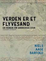 Verden er et flyvesand - En roman om Ambrosius Stub - Niels Aage Barfoed
