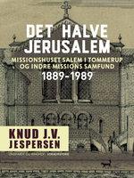 Det halve Jerusalem. Missionshuset Salem i Tommerup og Indre Missions Samfund 1889-1989 - Knud J.v. Jespersen