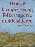 Danske kæmpeviser og folkesange fra middelalderen - Svend Grundtvig