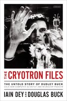The Cryotron Files: The Untold Story of Dudley Buck, Cold War Computer Scientist and Microchip Pioneer - Iain Dey, Douglas Buck