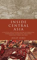 Inside Central Asia: A Political and Cultural History of Uzbekistan, Turkmenistan, Kazakhstan, Kyrgyz stan, Tajikistan, Turkey, and Iran - Dilip Hiro