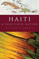 Haiti: A Shattered Nation - Elizabeth Abbott
