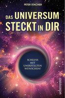Das Universum steckt in dir: Schluss mit unerfüllten Wünschen - Peter Stacher