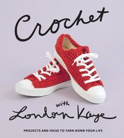Crochet with London Kaye: Projects and Ideas to Yarn Bomb Your Life - London Kaye