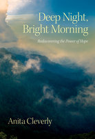 Deep Night, Bright Morning: Rediscovering the Power of Hope - Anita Cleverly