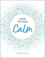 How to Find Calm: Inspiration and Advice for a More Peaceful Life - Sophie Golding