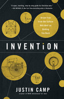 Invention: Break Free from the Culture Hell-Bent on Holding You Back - Justin Camp