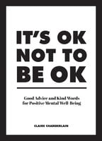 It's OK Not to Be OK: Good Advice and Kind Words for Positive Mental Well-Being - Claire Chamberlain