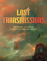 Lost Transmissions: The Secret History of Science Fiction and Fantasy - Desirina Boskovich