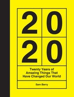 2020: Twenty Years of Amazing Things That Have Changed Our World - Sam Berry