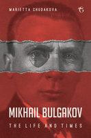 Mikhail Bulgakov - Marietta Chudakova