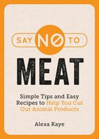 Say No to Meat: Simple Tips and Easy Recipes to Help You Cut Out Animal Products - Alexa Kaye