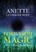 Born from magic – The ultimate sacrifice - Anette Guldager Boye