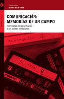Comunicación: memorias de un campo - Raúl Fuentes Navarro, Jerónimo Repoll, Beatriz Solìs Leree, Gabriel Kaplún, Mario Kaplún