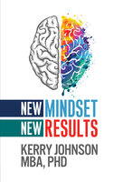 New Mindset, New Results - Dr. Kerry Johnson MBA PhD