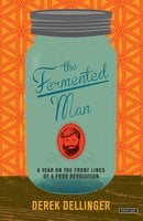 The Fermented Man: A Year on the Front Lines of a Food Revolution - Derek Dellinger
