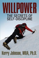 Willpower - The Secrets of Self-Discipline - Dr. Kerry Johnson MBA PhD