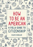 How to Be an American: A Field Gide to Citizenship - Silvia Hidalgo