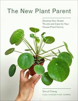 The New Plant Parent: Develop Your Green Thumb and Care for Your House-Plant Family - Darryl Cheng