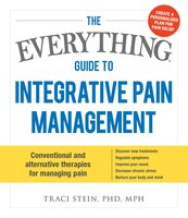 The Everything Guide To Integrative Pain Management: Conventional and Alternative Therapies for Managing Pain - Discover New Treatments, Regulate Symptoms, Improve Your Mood, Decrease Chronic Stress, and Nurture Your Body and Mind - Traci Stein