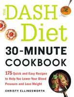 The DASH Diet 30-Minute Cookbook: 175 Quick and Easy Recipes to Help You Lower Your Blood Pressure and Lose Weight - Christy Ellingsworth