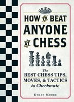 How To Beat Anyone At Chess: The Best Chess Tips, Moves, and Tactics to Checkmate - Ethan Moore