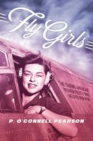 Fly Girls: The Daring American Women Pilots Who Helped Win WWII - P. O'Connell Pearson