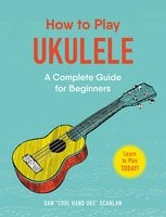 How to Play Ukulele: A Complete Guide for Beginners - Dan Scanlan