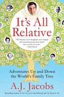 It's All Relative: Adventures Up and Down the World's Family Tree - A.J. Jacobs