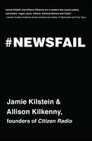 Newsfail: Climate Change, Feminism, Gun Control, and Other Fun Stuff We Talk About Because Nobody Else Will - Jamie Kilstein, Allison Kilkenny