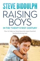 Raising Boys in the 21st Century: How to help our boys become open-hearted, kind and strong men - Steve Biddulph