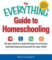 The Everything Guide To Homeschooling: All You Need to Create the Best Curriculum and Learning Environment for Your Child - Sherri Linsenbach