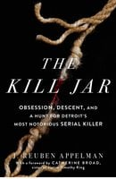 The Kill Jar: Obsession, Descent, and a Hunt for Detroit's Most Notorious Serial Killer - J. Reuben Appelman